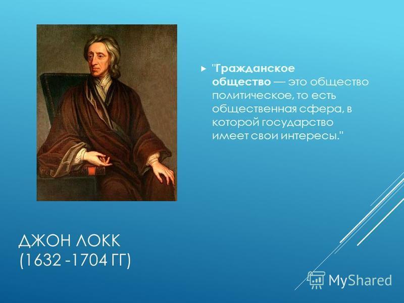 ДЖОН ЛОКК (1632 -1704 ГГ)  Гражданское общество это общество политическое, то есть общественная сфера, в которой государство имеет свои интересы.