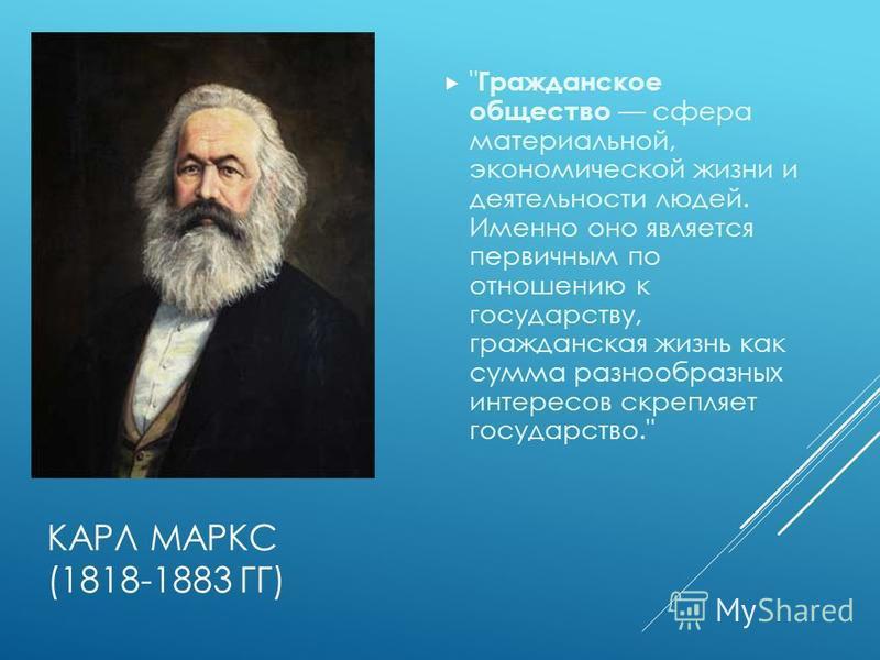 КАРЛ МАРКС (1818-1883 ГГ)  Гражданское общество сфера материальной, экономической жизни и деятельности людей. Именно оно является первичным по отношению к государству, гражданская жизнь как сумма разнообразных интересов скрепляет государство.