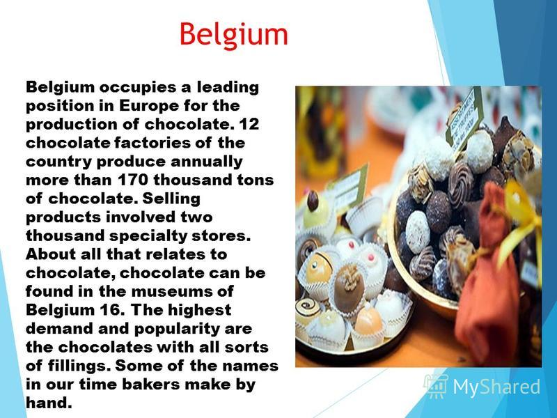 Belgium Belgium occupies a leading position in Europe for the production of chocolate. 12 chocolate factories of the country produce annually more than 170 thousand tons of chocolate. Selling products involved two thousand specialty stores. About all