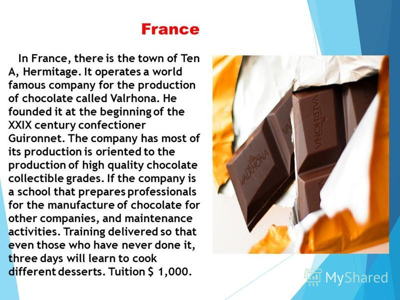 France In France, there is the town of Ten A, Hermitage. It operates a world famous company for the production of chocolate called Valrhona. He founded it at the beginning of the XXIX century confectioner Guironnet. The company has most of its produc