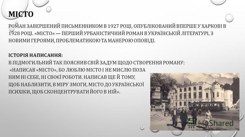МІСТО РОМАН ЗАВЕРШЕНИЙ ПИСЬМЕННИКОМ В 1927 РОЦІ, ОПУБЛІКОВАНИЙ ВПЕРШЕ У ХАРКОВІ В 1928 РОЦІ. «МІСТО» ПЕРШИЙ УРБАНІСТИЧНИЙ РОМАН В УКРАЇНСЬКІЙ ЛІТЕРАТУРІ, З НОВИМИ ГЕРОЯМИ, ПРОБЛЕМАТИКОЮ ТА МАНЕРОЮ ОПОВІДІ. ІСТОРІЯ НАПИСАННЯ: В.ПІДМОГИЛЬНИЙ ТАК ПОЯСНИ