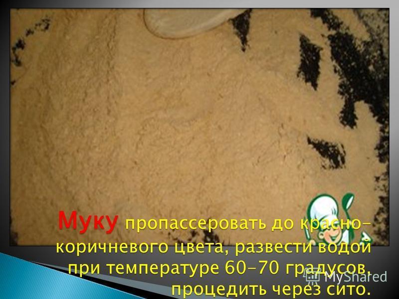 Муку про пассировать до красно- коричневого цвета, развести водой при температуре 60-70 градусов, процедить через сито.