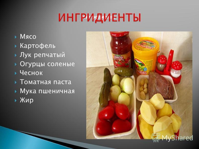 Ингредиенты: Мясо Картофель Лук репчатый Огурцы соленые Чеснок Томатная паста Мука пшеничная Жир