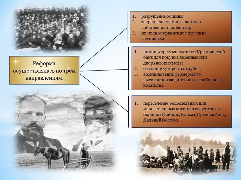 Реформа осуществлялась по трем направлениям : 1. разрушение общины, 2. закрепление земли в частную собственность крестьян, 3. их полное уравнение с другими сословиями; 1. помощь крестьянам через Крестьянский банк для покупка казенных или дворянских з