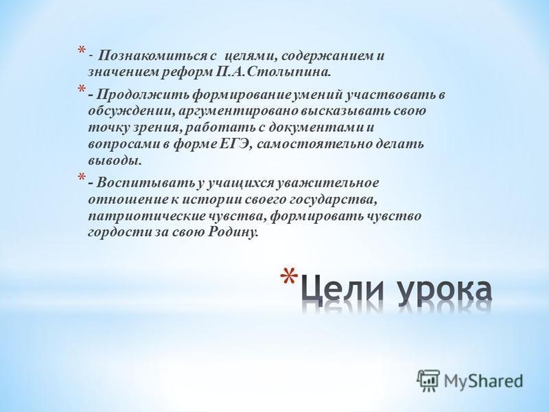 * - Познакомиться с целями, содержанием и значением реформ П.А.Столыпина. * - Продолжить формирование умений участвовать в обсуждении, аргументировано высказывать свою точку зрения, работать с документами и вопросами в форме ЕГЭ, самостоятельно делат