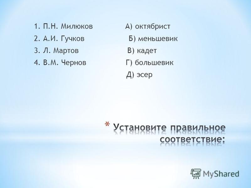 1. П.Н. Милюков А) октябрист 2. А.И. Гучков Б) меньшевик 3. Л. Мартов В) кадет 4. В.М. Чернов Г) большевик Д) эсер