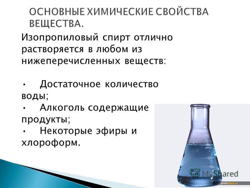 Изопропиловый спирт отлично растворяется в любом из нижеперечисленных веществ: Достаточное количество воды; Алкоголь содержащие продукты; Некоторые эфиры и хлороформ.