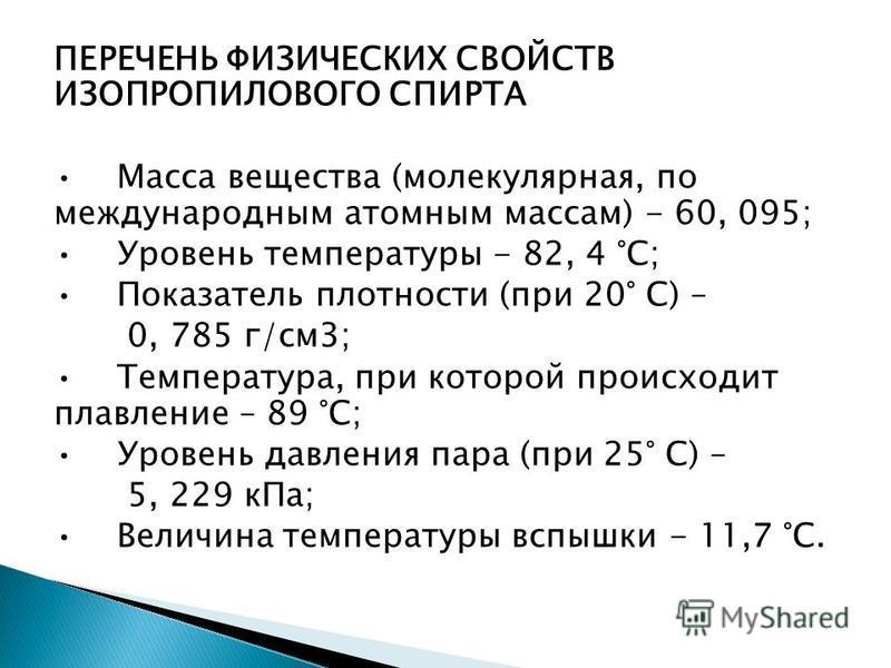 ПЕРЕЧЕНЬ ФИЗИЧЕСКИХ СВОЙСТВ ИЗОПРОПИЛОВОГО СПИРТА Масса вещества (молекулярная, по международным атомным массам) - 60, 095; Уровень температуры - 82, 4 °С; Показатель плотности (при 20° С) – 0, 785 г/см 3; Температура, при которой происходит плавлени