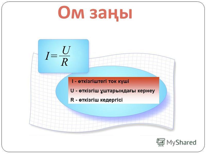 Ом заңы I - өткізгіштегі ток күші U - өткізгіш ұштарындағы кернеу R - өткізгіш кедергісі