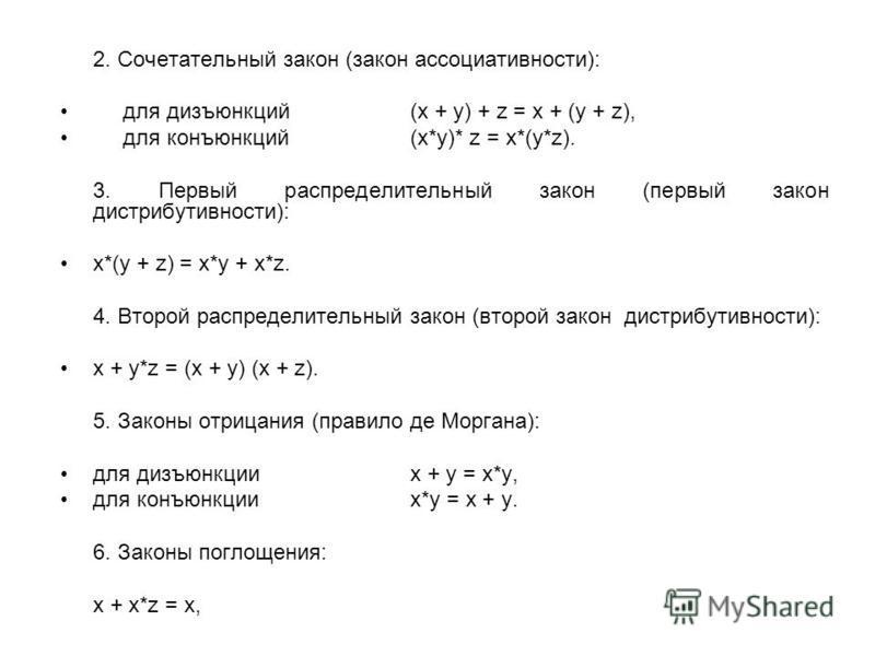 2. Сочетательный закон (закон ассоциативности): для дизъюнкций (x + y) + z = x + (y + z), для конъюнкций (x*y)* z = x*(y*z). 3. Первый распределительный закон (первый закон дистрибутивности): x*(y + z) = x*y + x*z. 4. Второй распределительный закон (