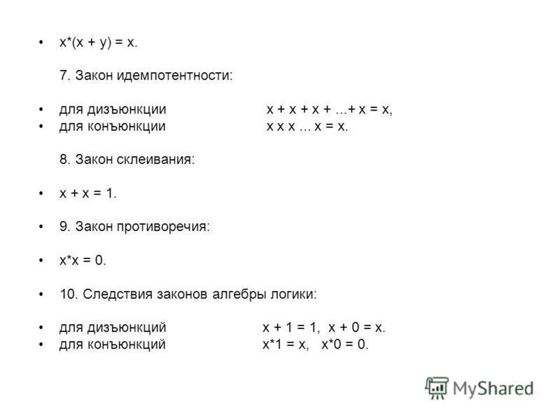 x*(x + y) = x. 7. Закон идемпотентности: для дизъюнкции x + x + x +...+ x = x, для конъюнкции x x x... x = x. 8. Закон склеивания: x + x = 1. 9. Закон противоречия: x*x = 0. 10. Следствия законов алгебры логики: для дизъюнкций x + 1 = 1, x + 0 = x. д