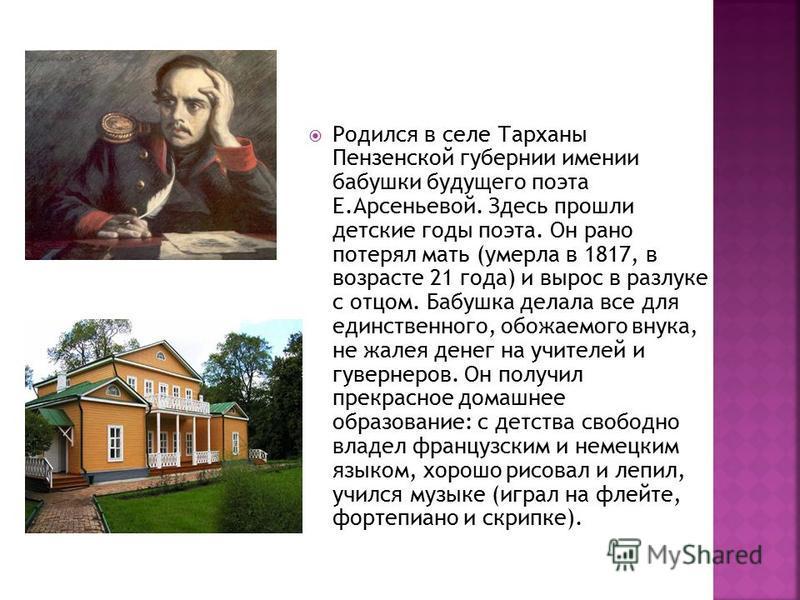 Родился в селе Тарханы Пензенской губернии имении бабушки будущего поэта Е.Арсеньевой. Здесь прошли детские годы поэта. Он рано потерял мать (умерла в 1817, в возрасте 21 года) и вырос в разлуке с отцом. Бабушка делала все для единственного, обожаемо