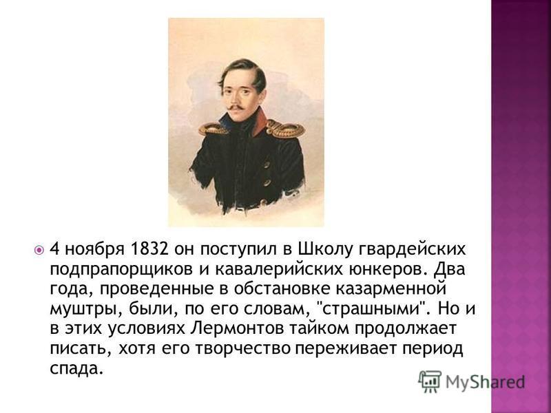 4 ноября 1832 он поступил в Школу гвардейских подпрапорщиков и кавалерийских юнкеров. Два года, проведенные в обстановке казарменной муштры, были, по его словам,