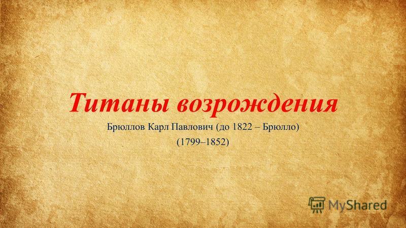 Титаны возрождения Брюллов Карл Павлович (до 1822 – Брюлло) (1799–1852)