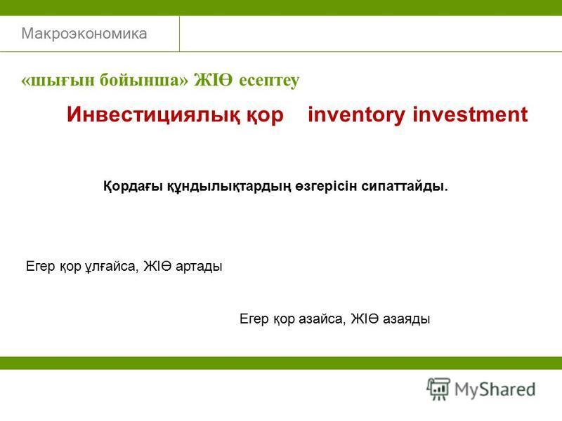 Макроэкономика Инвестициялық қор inventory investment Қордағы құндылықтардың өзгерісін сипаттайды. Егер қор ұлғайса, ЖІӨ артады Егер қор азайса, ЖІӨ азаяды «шығын бойынша» ЖІӨ есептеу