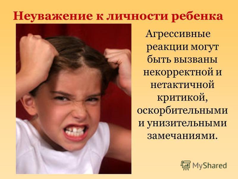 Неуважение к личности ребенка Агрессивные реакции могут быть вызваны некорректной и нетактичной критикой, оскорбительными и унизительными замечаниями.