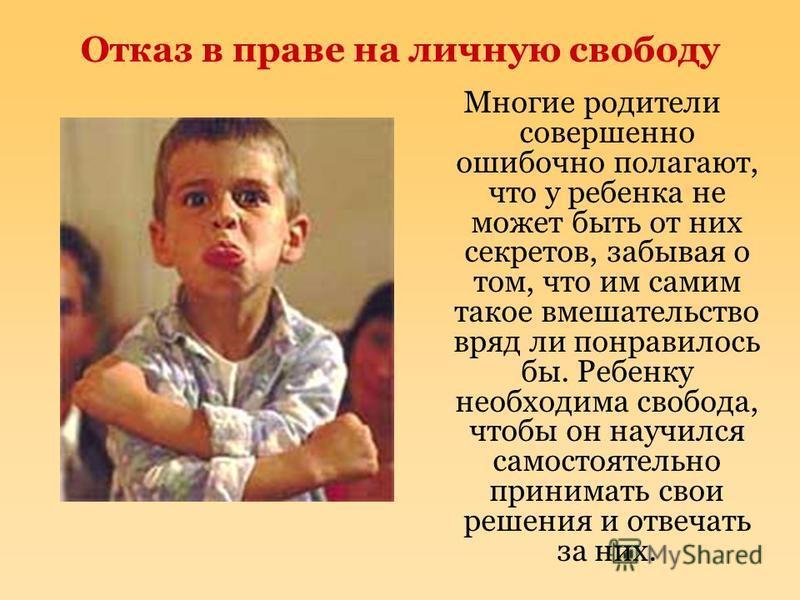 Отказ в праве на личную свободу Многие родители совершенно ошибочно полагают, что у ребенка не может быть от них секретов, забывая о том, что им самим такое вмешательство вряд ли понравилось бы. Ребенку необходима свобода, чтобы он научился самостоят