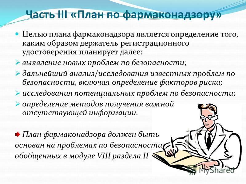 Часть III «План по фармаконадзору» Целью плана фармаконадзора является определение того, каким образом держатель регистрационного удостоверения планирует далее: выявление новых проблем по безопасности; дальнейший анализ/исследования известных проблем