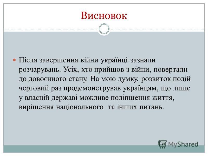 Висновок Після завершення війни українці зазнали розчарувань. Усіх, хто прийшов з війни, повертали до довоєнного стану. На мою думку, розвиток подій черговий раз продемонстрував українцям, що лише у власній державі можливе поліпшення життя, вирішення