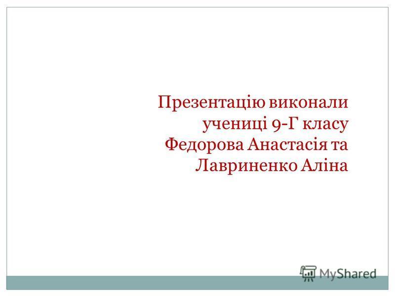 Презентацію виконали учениці 9-Г класу Федорова Анастасія та Лавриненко Аліна
