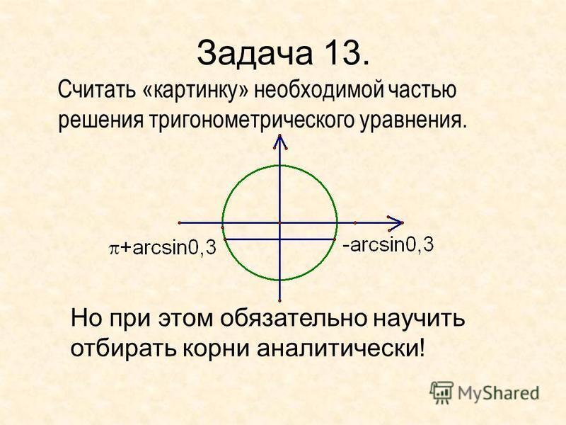 Задача 13. Считать «картинку» необходимой частью решения тригонометрического уравнения. Но при этом обязательно научить отбирать корни аналитически!