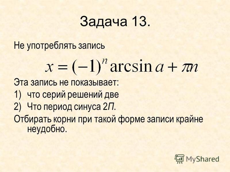 Задача 13. Не употреблять запись Эта запись не показывает: 1)что серий решений две 2)Что период синуса 2 П. Отбирать корни при такой форме записи крайне неудобно.