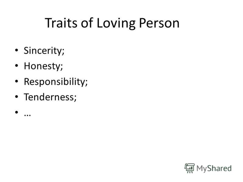 Traits of Loving Person Sincerity; Honesty; Responsibility; Tenderness; …