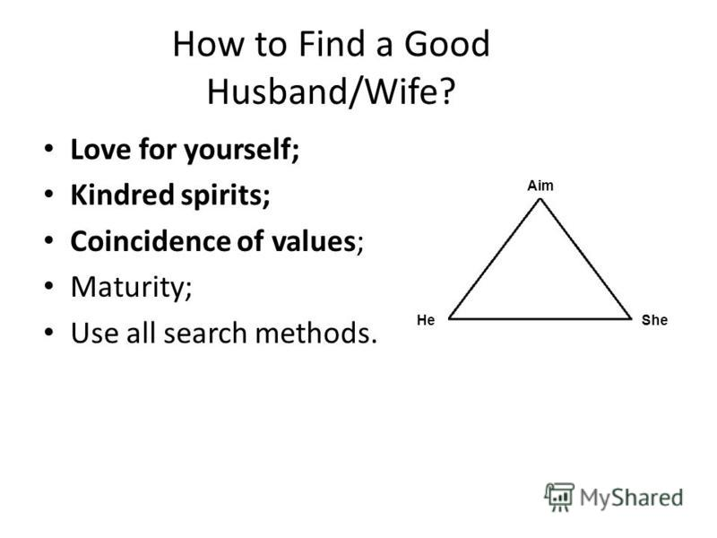How to Find a Good Husband/Wife? Love for yourself; Kindred spirits; Coincidence of values; Maturity; Use all search methods. Aim HeShe