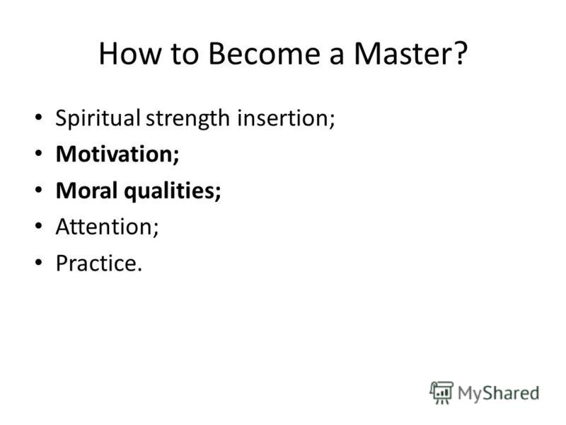 How to Become a Master? Spiritual strength insertion; Motivation; Moral qualities; Attention; Practice.