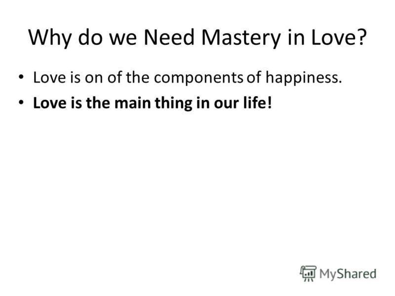 Why do we Need Mastery in Love? Love is on of the components of happiness. Love is the main thing in our life!