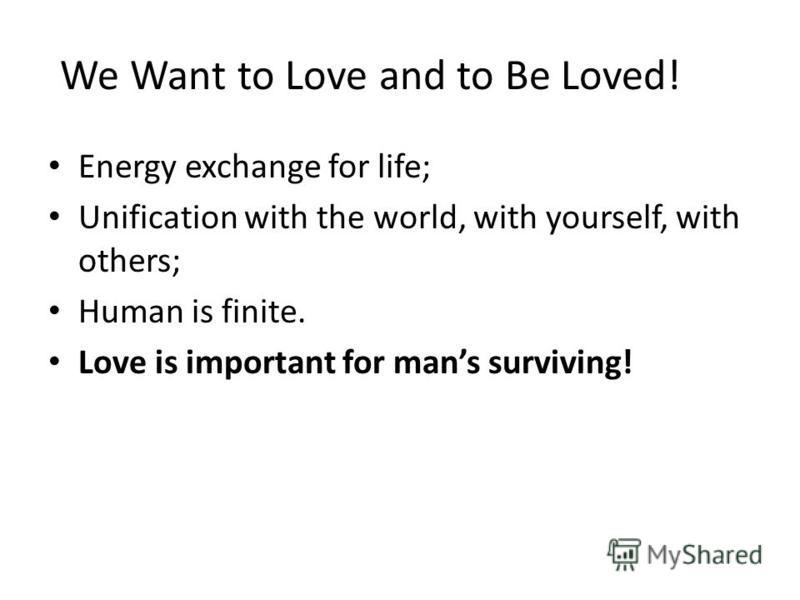 We Want to Love and to Be Loved! Energy exchange for life; Unification with the world, with yourself, with others; Human is finite. Love is important for mans surviving!