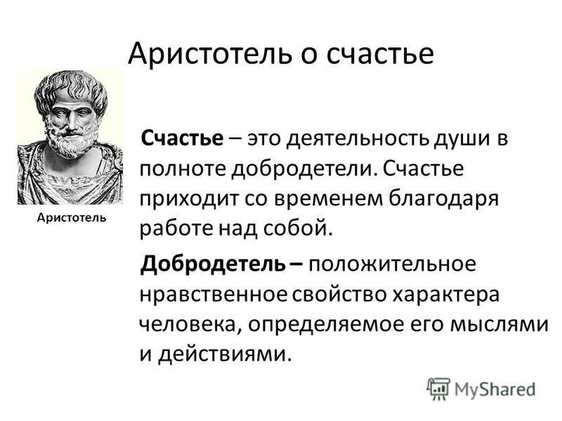 Аристотель о счастье Счастье – это деятельность души в полноте добродетели. Счастье приходит со временем благодаря работе над собой. Добродетель – положительное нравственное свойство характера человека, определяемое его мыслями и действиями. Аристоте