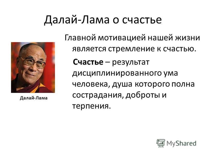 Далай-Лама о счастье Далай-Лама Главной мотивацией нашей жизни является стремление к счастью. Счастье – результат дисциплинированного ума человека, душа которого полна сострадания, доброты и терпения.