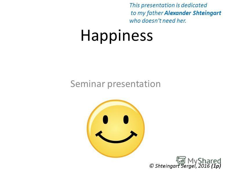 Happiness Seminar presentation © Shteingart Sergei, 2016 (1р) This presentation is dedicated to my father Alexander Shteingart who doesn't need her.