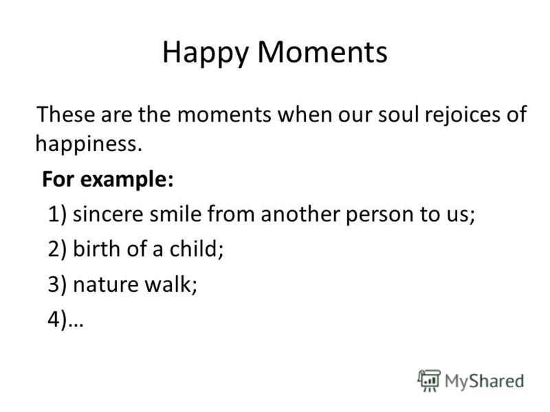 Happy Moments These are the moments when our soul rejoices of happiness. For example: 1) sincere smile from another person to us; 2) birth of a child; 3) nature walk; 4)…