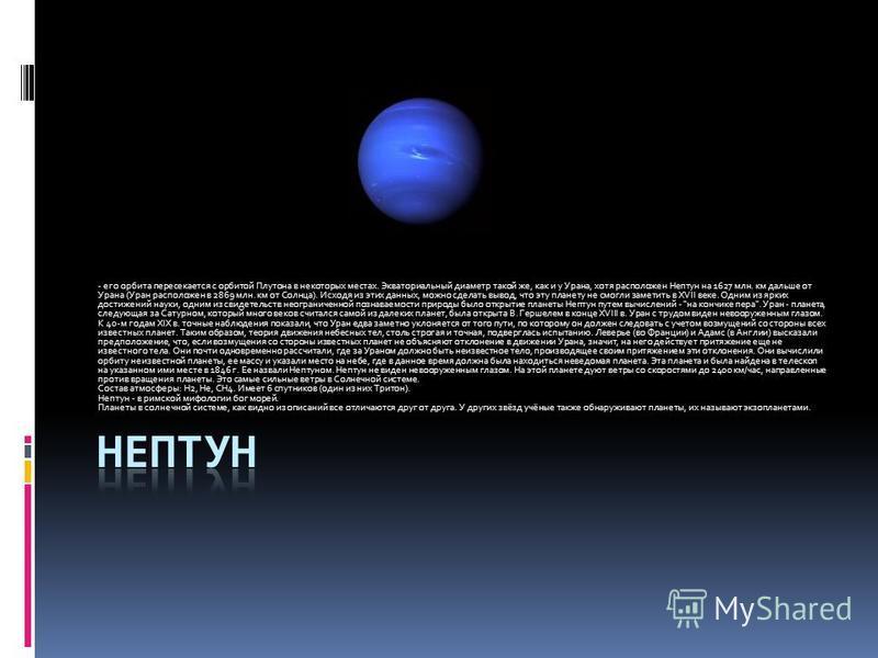 - его орбита пересекается с орбитой Плутона в некоторых местах. Экваториальный диаметр такой же, как и у Урана, хотя расположен Нептун на 1627 млн. км дальше от Урана (Уран расположен в 2869 млн. км от Солнца). Исходя из этих данных, можно сделать вы