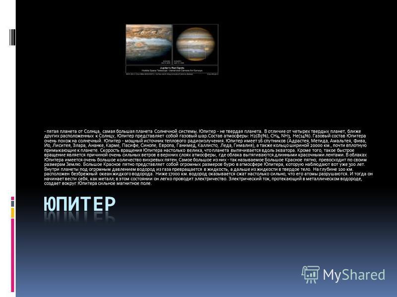 - пятая планета от Солнца, самая большая планета Солнечной системы. Юпитер - не твердая планета. В отличие от четырех твердых планет, ближе других расположенных к Солнцу, Юпитер представляет собой газовый шар.Состав атмосферы: H2(85%), CH4, NH3, He(1