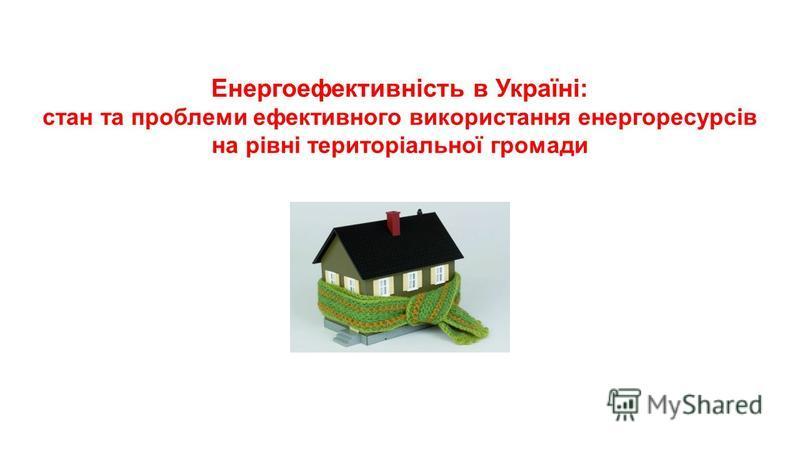 Енергоефективність в Україні: стан та проблеми ефективного використання енергоресурсів на рівні територіальної громади