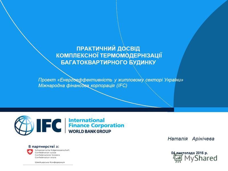 ПРАКТИЧНИЙ ДОСВІД КОМПЛЕКСНОЇ ТЕРМОМОДЕРНІЗАЦІЇ БАГАТОКВАРТИРНОГО БУДИНКУ Проект «Енергоеффективність у житловому секторі України» Міжнародна фінансова корпорація (IFC) Наталія Арінічева 04 листопада 2016 р.
