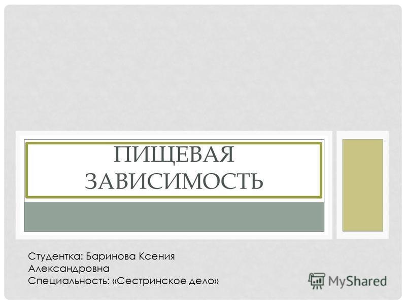 ПИЩЕВАЯ ЗАВИСИМОСТЬ Студентка: Баринова Ксения Александровна Специальность: «Сестринское дело»