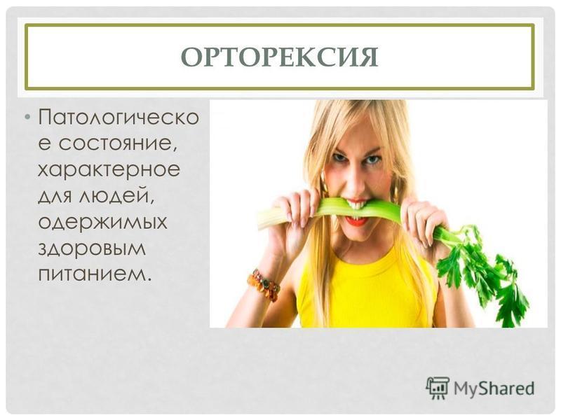ОРТОРЕКСИЯ Патологическо е состояние, характерное для людей, одержимых здоровым питанием.
