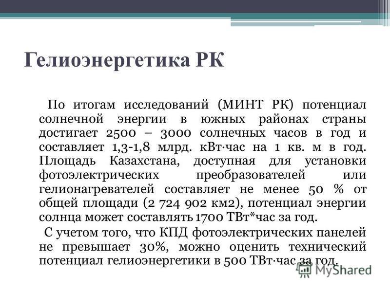 Гелиоэнергетика РК По итогам исследований (МИНТ РК) потенциал солнечной энергии в южных районах страны достигает 2500 – 3000 солнечных часов в год и составляет 1,3-1,8 млрд. кВт час на 1 кв. м в год. Площадь Казахстана, доступная для установки фотоэл