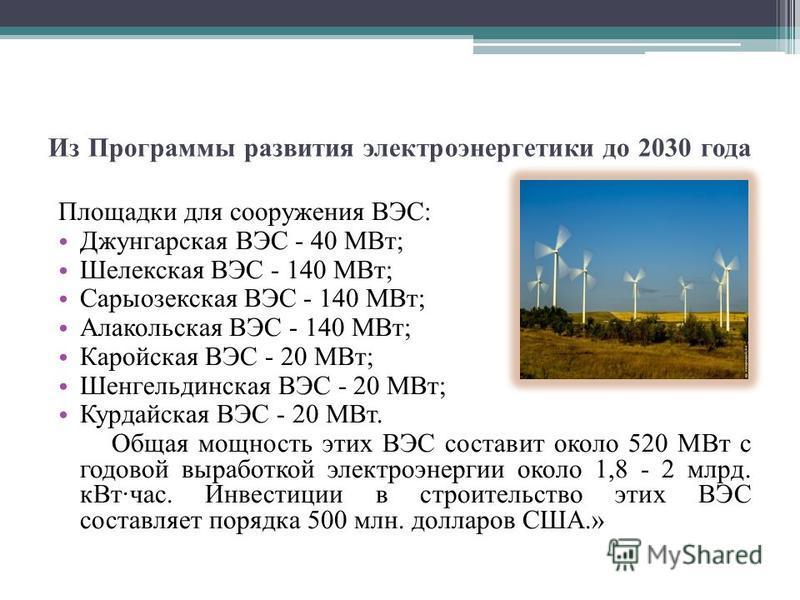 Из Программы развития электроэнергетики до 2030 года Площадки для сооружения ВЭС: Джунгарская ВЭС - 40 МВт; Шелекская ВЭС - 140 МВт; Сарыозекская ВЭС - 140 МВт; Алакольская ВЭС - 140 МВт; Каройская ВЭС - 20 МВт; Шенгельдинская ВЭС - 20 МВт; Курдайска