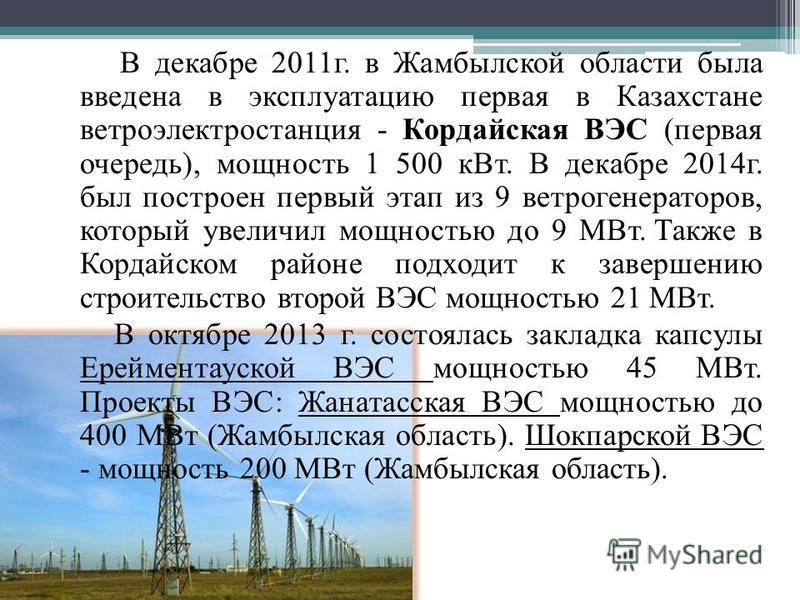 В декабре 2011 г. в Жамбылской области была введена в эксплуатацию первая в Казахстане ветроэлектростанция - Кордайская ВЭС (первая очередь), мощность 1 500 к Вт. В декабре 2014 г. был построен первый этап из 9 ветрогенераторов, который увеличил мощн