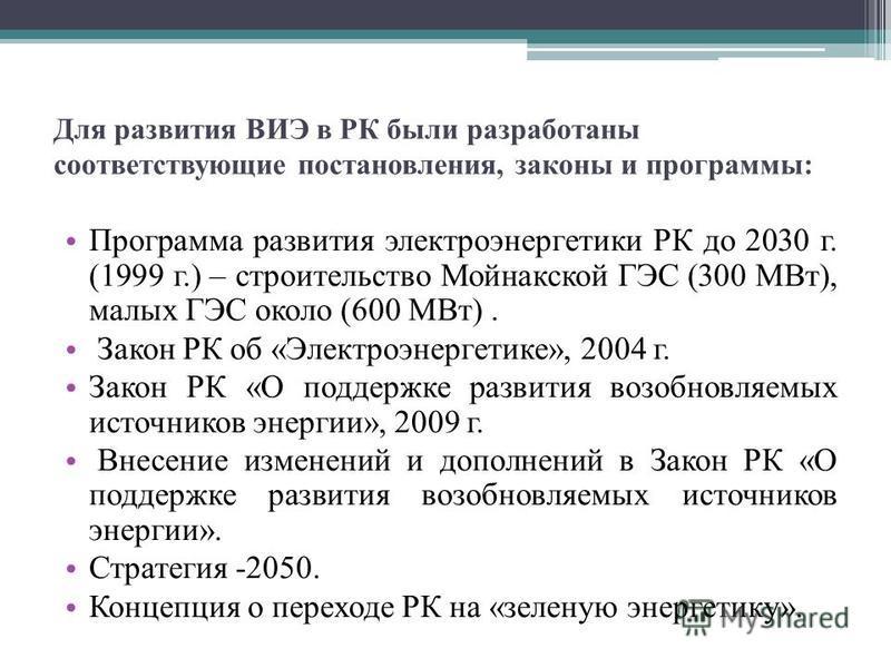 Для развития ВИЭ в РК были разработаны соответствующие постановления, законы и программы: Программа развития электроэнергетики РК до 2030 г. (1999 г.) – строительство Мойнакской ГЭС (300 МВт), малых ГЭС около (600 МВт). Закон РК об «Электроэнергетике