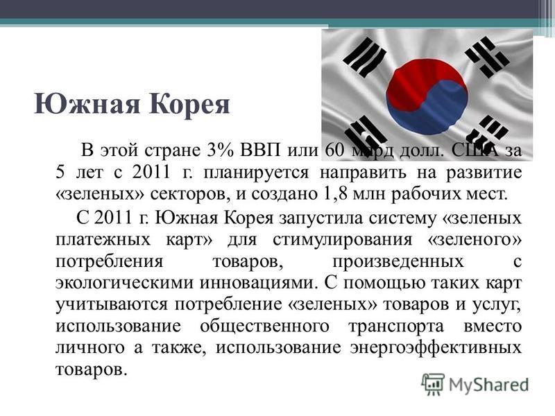 Южная Корея В этой стране 3% ВВП или 60 млрд долл. США за 5 лет с 2011 г. планируется направить на развитие «зеленых» секторов, и создано 1,8 млн рабочих мест. С 2011 г. Южная Корея запустила систему «зеленых платежных карт» для стимулирования «зелен