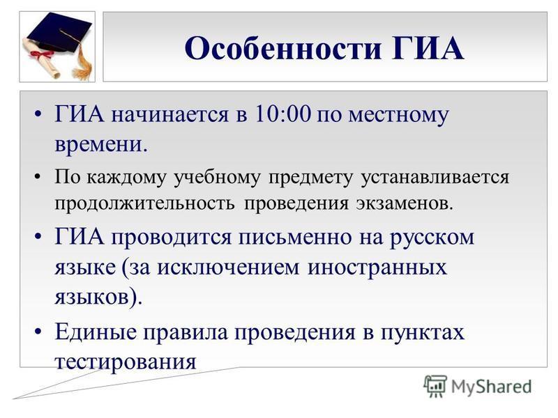 Особенности ГИА ГИА начинается в 10:00 по местному времени. По каждому учебному предмету устанавливается продолжительность проведения экзаменов. ГИА проводится письменно на русском языке (за исключением иностранных языков). Единые правила проведения