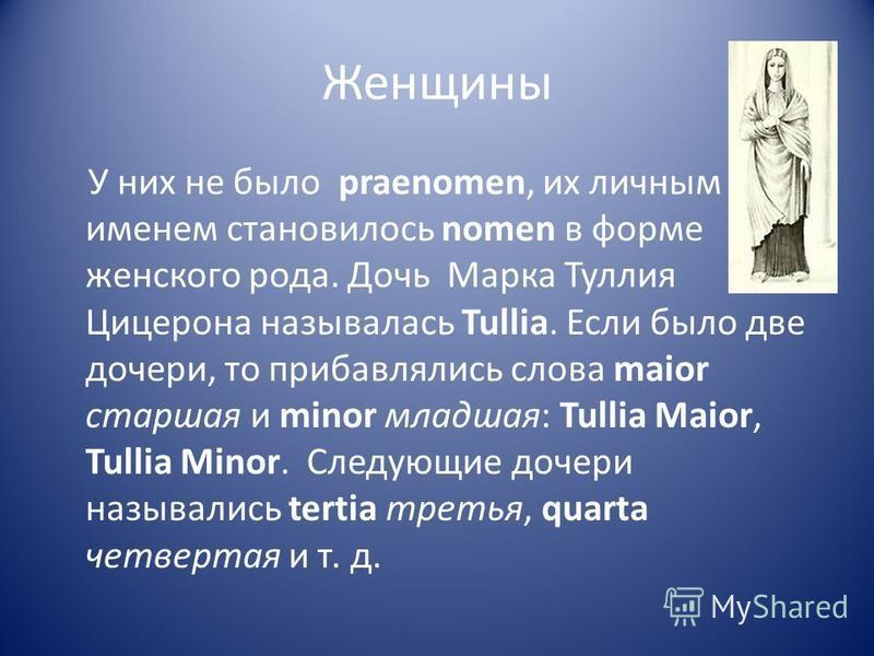 Женщины У них не было praenomen, их личным именем становилось nomen в форме женского рода. Дочь Марка Туллия Цицерона называлась Tullia. Если было две дочери, то прибавлялись слова maior старшая и minor младшая: Tullia Maior, Tullia Minor. Следующие