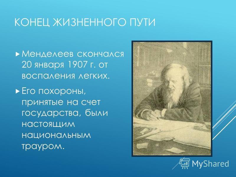 КОНЕЦ ЖИЗНЕННОГО ПУТИ Менделеев скончался 20 января 1907 г. от воспаления легких. Его похороны, принятые на счет государства, были настоящим национальным трауром.