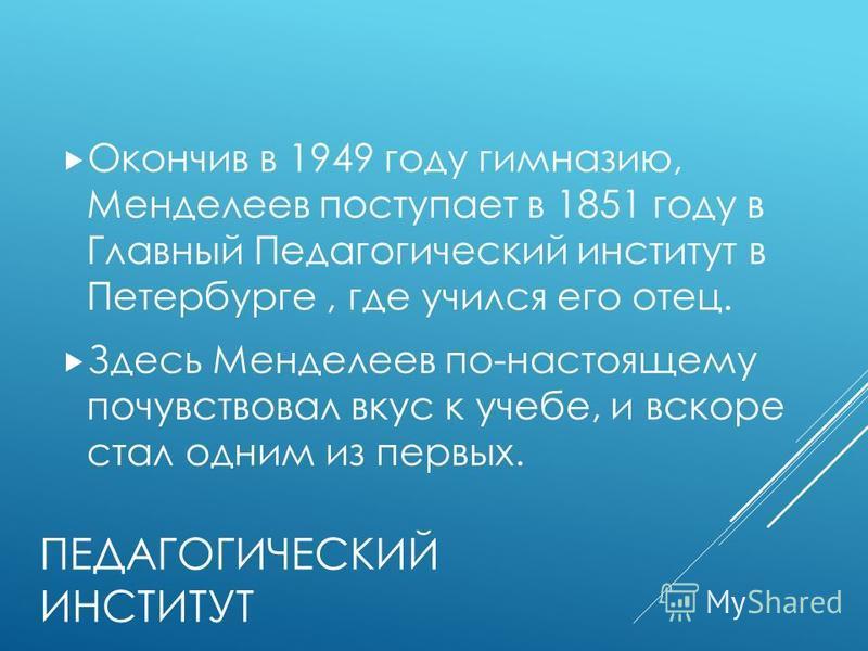 ПЕДАГОГИЧЕСКИЙ ИНСТИТУТ Окончив в 1949 году гимназию, Менделеев поступает в 1851 году в Главный Педагогический институт в Петербурге, где учился его отец. Здесь Менделеев по-настоящему почувствовал вкус к учебе, и вскоре стал одним из первых.